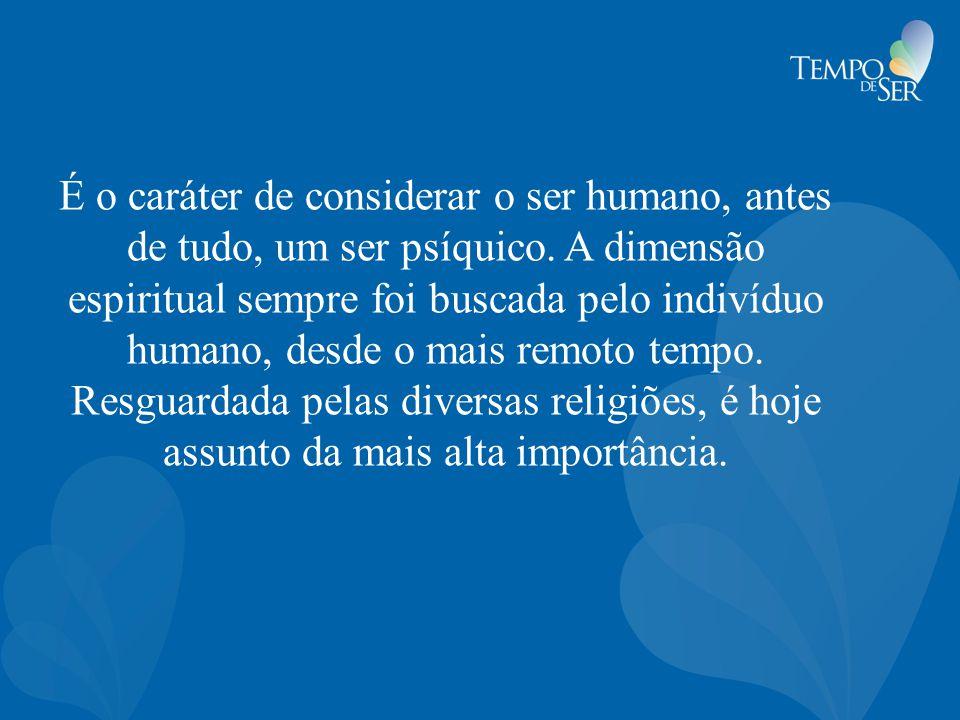 É o caráter de considerar o ser humano, antes de tudo, um ser psíquico. A dimensão espiritual sempre foi buscada pelo indivíduo humano, desde o mais r