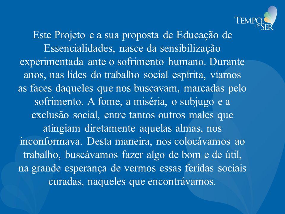 Este Projeto e a sua proposta de Educação de Essencialidades, nasce da sensibilização experimentada ante o sofrimento humano. Durante anos, nas lides