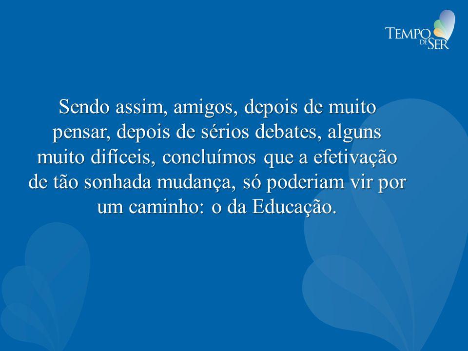Sendo assim, amigos, depois de muito pensar, depois de sérios debates, alguns muito difíceis, concluímos que a efetivação de tão sonhada mudança, só poderiam vir por um caminho: o da Educação.