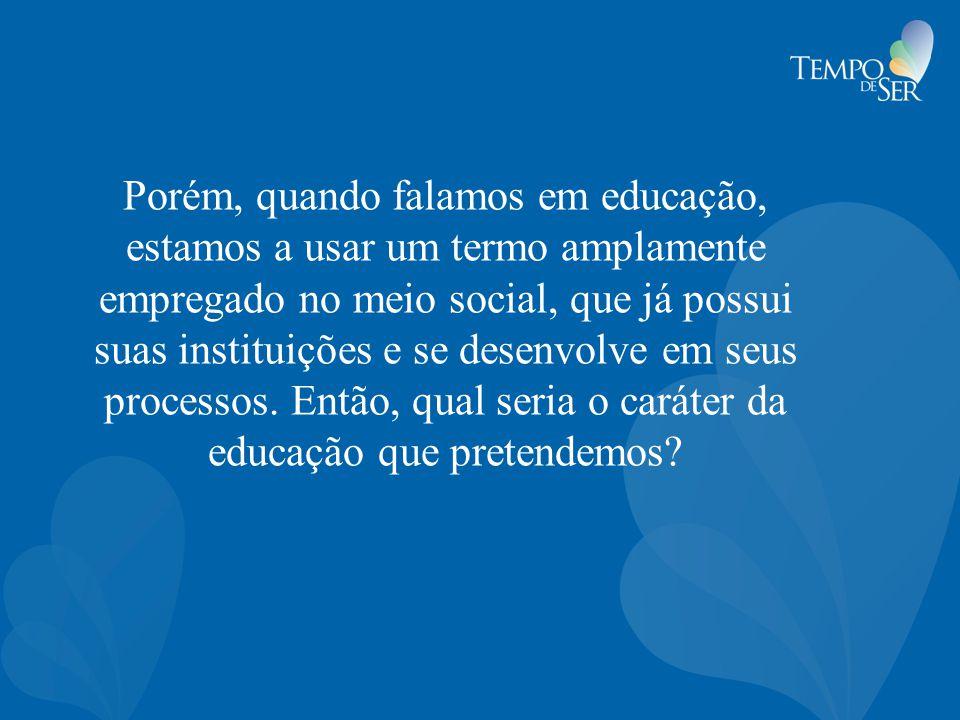Porém, quando falamos em educação, estamos a usar um termo amplamente empregado no meio social, que já possui suas instituições e se desenvolve em seu