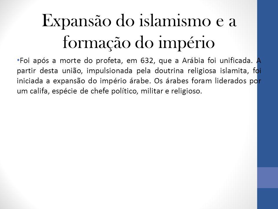 Expansão do islamismo e a formação do império • Foi após a morte do profeta, em 632, que a Arábia foi unificada.