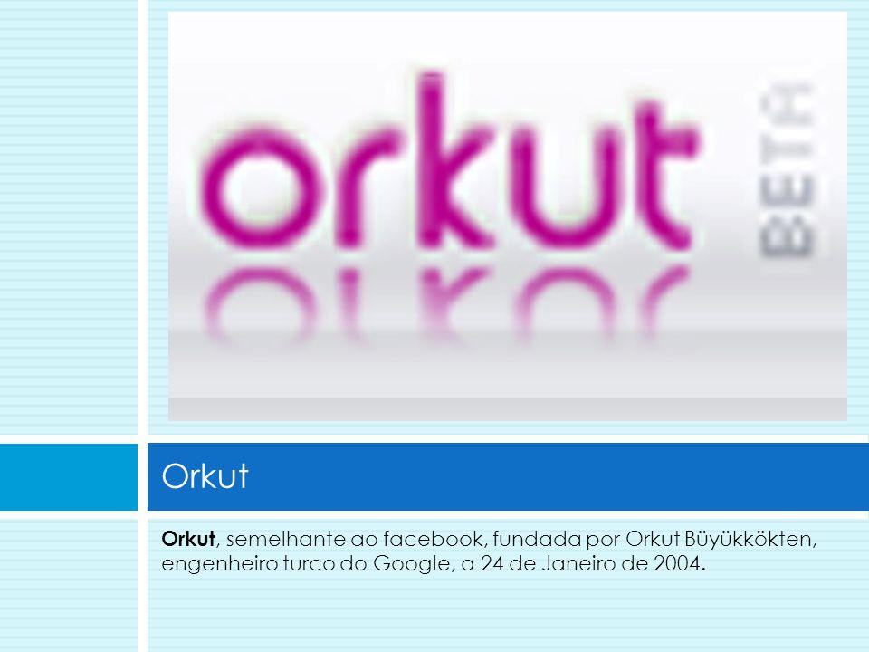 Orkut, semelhante ao facebook, fundada por Orkut Büyükkökten, engenheiro turco do Google, a 24 de Janeiro de 2004. Orkut