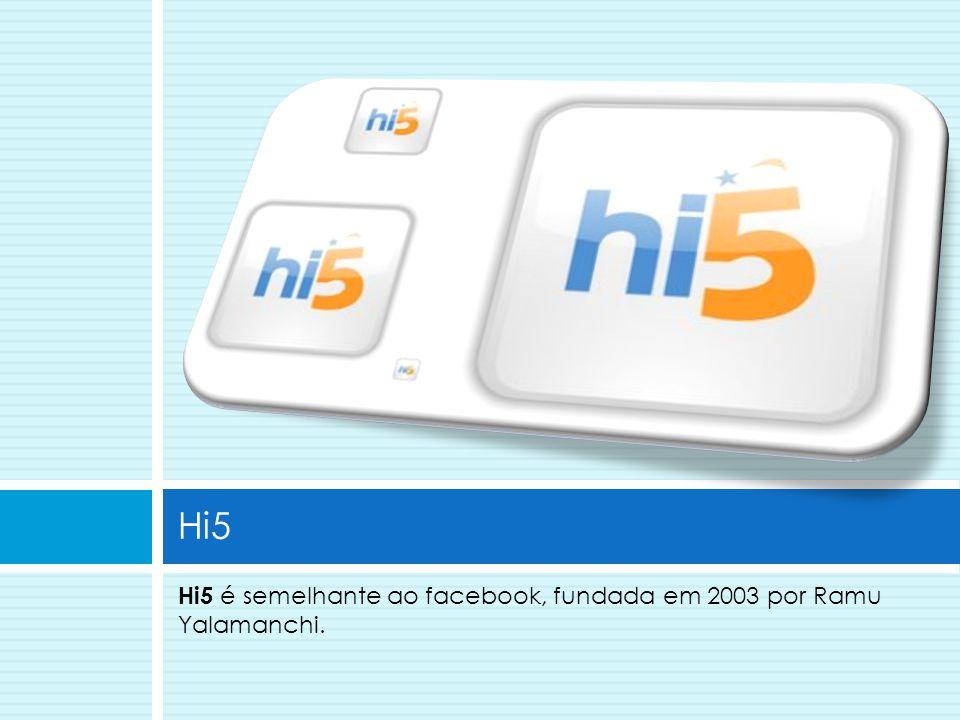 Hi5 é semelhante ao facebook, fundada em 2003 por Ramu Yalamanchi. Hi5
