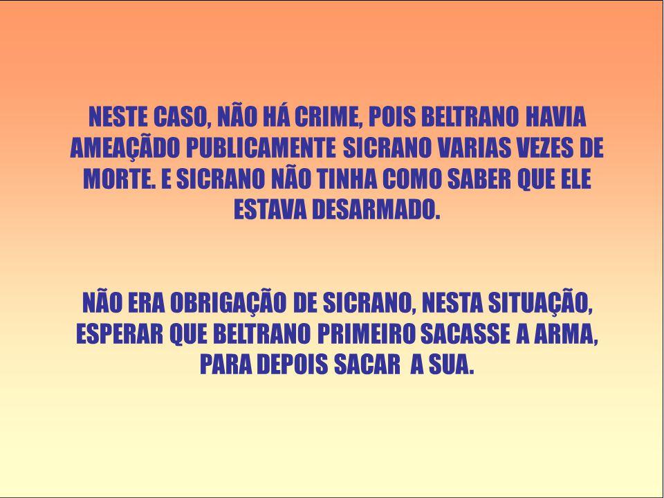 NESTE CASO, NÃO HÁ CRIME, POIS BELTRANO HAVIA AMEAÇÃDO PUBLICAMENTE SICRANO VARIAS VEZES DE MORTE.