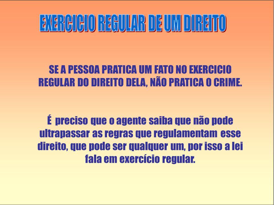 SE A PESSOA PRATICA UM FATO NO EXERCICIO REGULAR DO DIREITO DELA, NÃO PRATICA O CRIME.