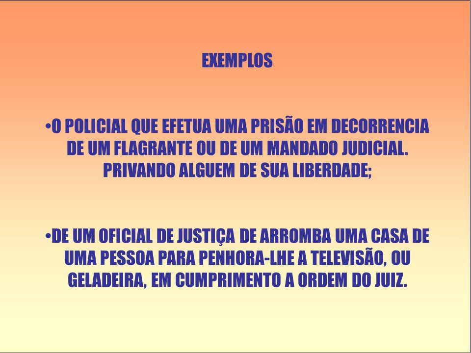 EXEMPLOS •O POLICIAL QUE EFETUA UMA PRISÃO EM DECORRENCIA DE UM FLAGRANTE OU DE UM MANDADO JUDICIAL. PRIVANDO ALGUEM DE SUA LIBERDADE; •DE UM OFICIAL