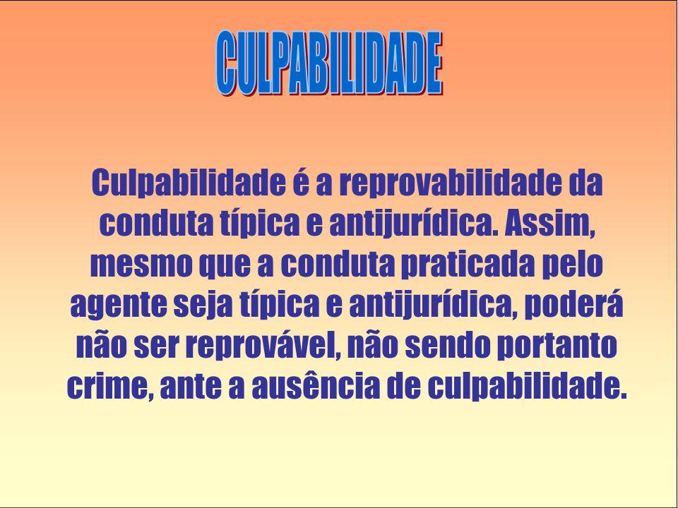 Culpabilidade é a reprovabilidade da conduta típica e antijurídica.