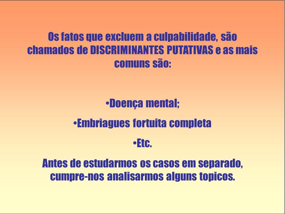 Os fatos que excluem a culpabilidade, são chamados de DISCRIMINANTES PUTATIVAS e as mais comuns são: •Doença mental; •Embriagues fortuita completa •Et