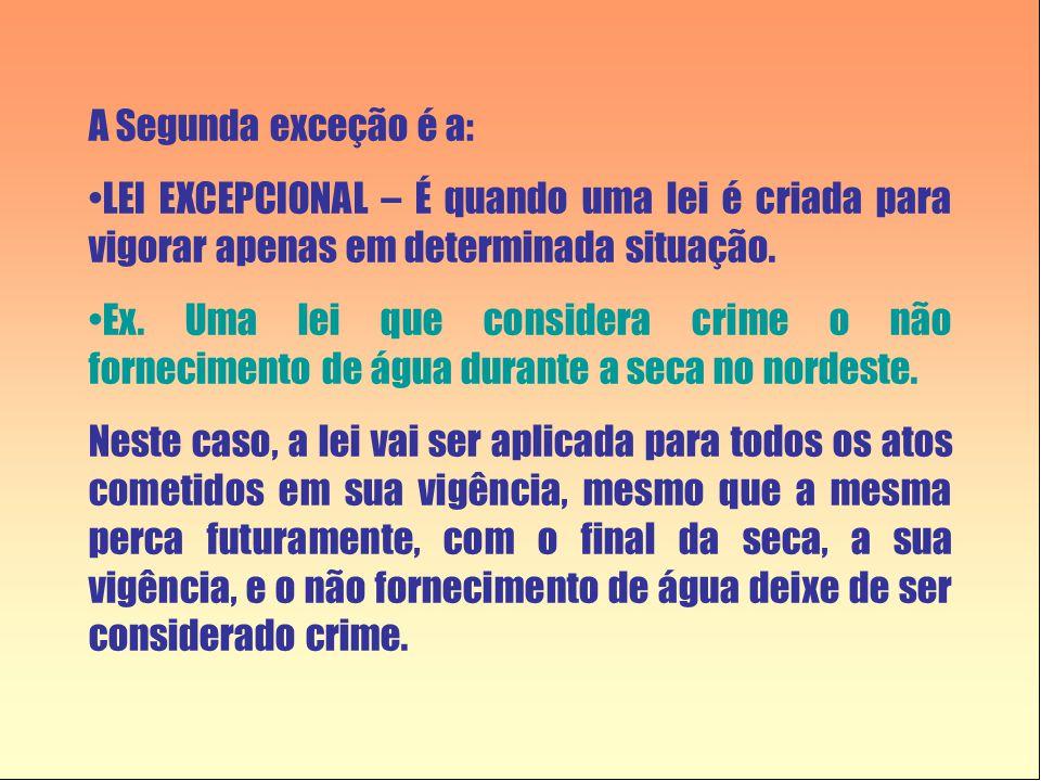 A Segunda exceção é a: •LEI EXCEPCIONAL – É quando uma lei é criada para vigorar apenas em determinada situação. •Ex. Uma lei que considera crime o nã