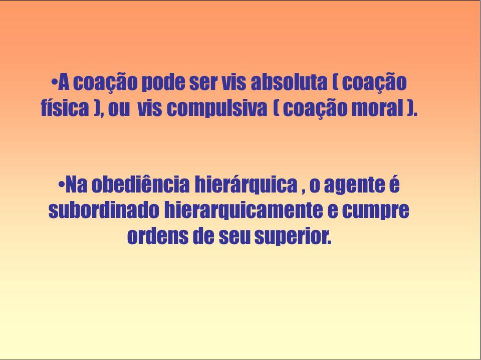 •A coação pode ser vis absoluta ( coação física ), ou vis compulsiva ( coação moral ). •Na obediência hierárquica, o agente é subordinado hierarquicam