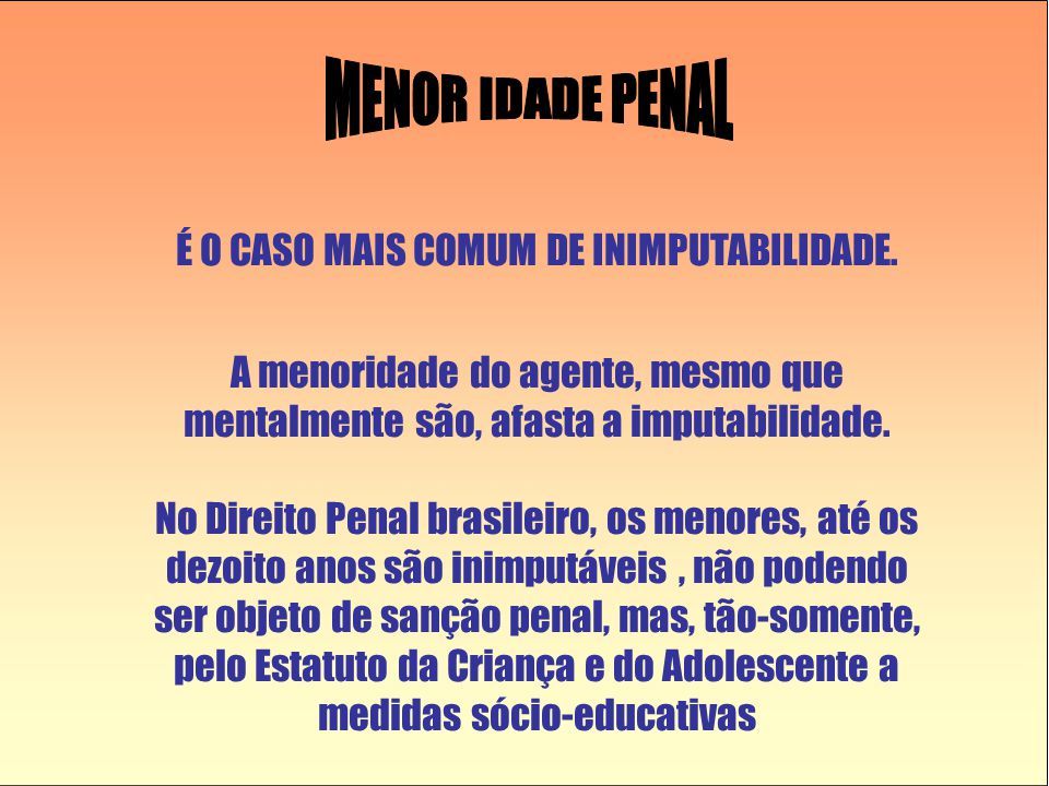 É O CASO MAIS COMUM DE INIMPUTABILIDADE. A menoridade do agente, mesmo que mentalmente são, afasta a imputabilidade. No Direito Penal brasileiro, os m