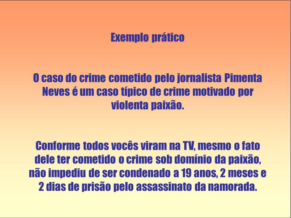 Exemplo prático O caso do crime cometido pelo jornalista Pimenta Neves é um caso típico de crime motivado por violenta paixão. Conforme todos vocês vi