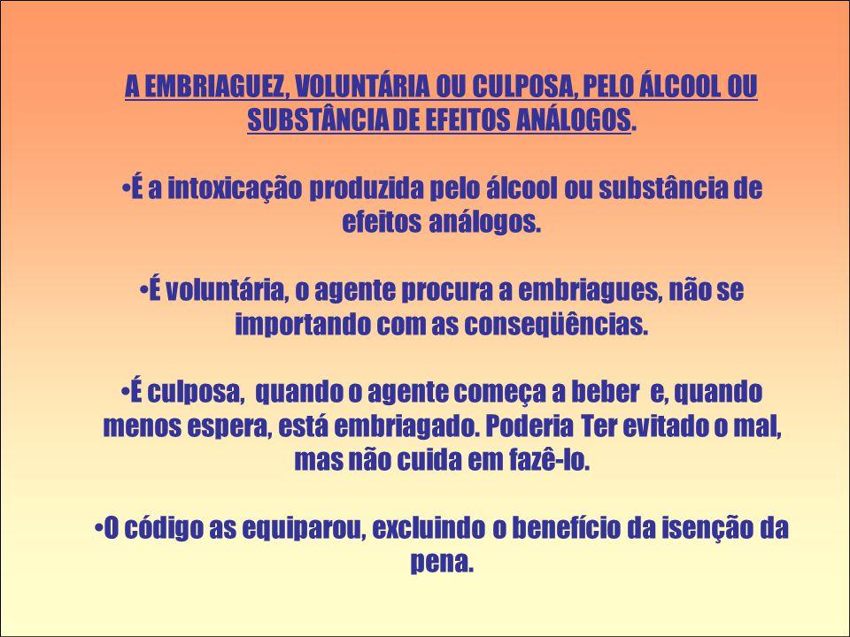 A EMBRIAGUEZ, VOLUNTÁRIA OU CULPOSA, PELO ÁLCOOL OU SUBSTÂNCIA DE EFEITOS ANÁLOGOS. •É a intoxicação produzida pelo álcool ou substância de efeitos an