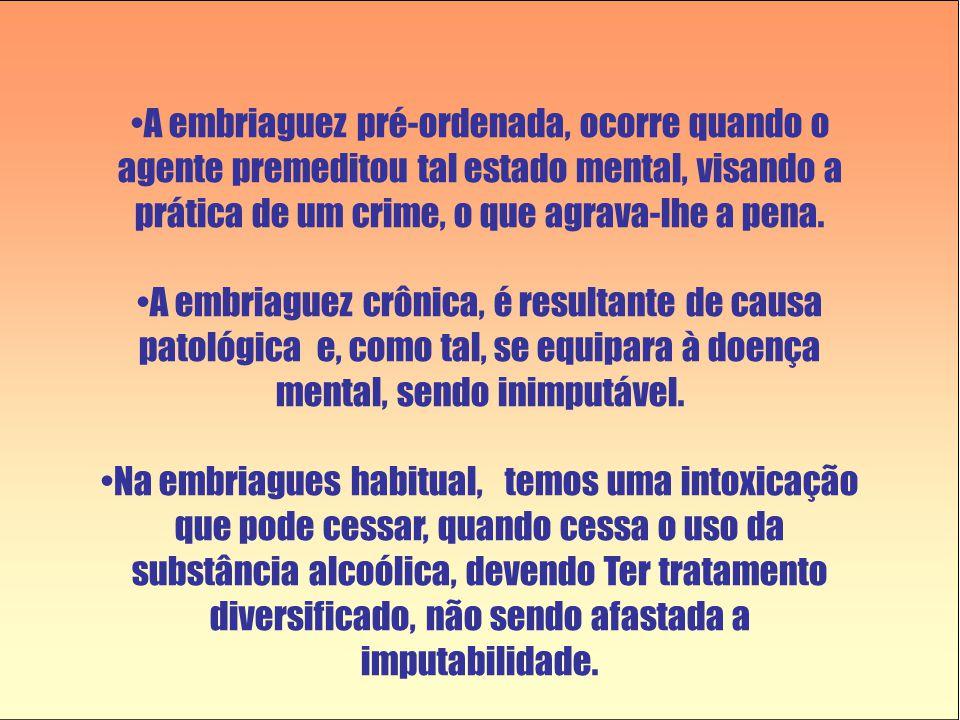 •A embriaguez pré-ordenada, ocorre quando o agente premeditou tal estado mental, visando a prática de um crime, o que agrava-lhe a pena. •A embriaguez