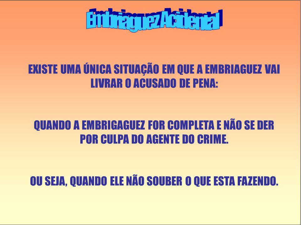 EXISTE UMA ÚNICA SITUAÇÃO EM QUE A EMBRIAGUEZ VAI LIVRAR O ACUSADO DE PENA: QUANDO A EMBRIGAGUEZ FOR COMPLETA E NÃO SE DER POR CULPA DO AGENTE DO CRIME.