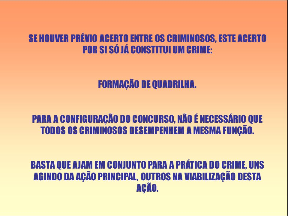 SE HOUVER PRÉVIO ACERTO ENTRE OS CRIMINOSOS, ESTE ACERTO POR SI SÓ JÁ CONSTITUI UM CRIME: FORMAÇÃO DE QUADRILHA. PARA A CONFIGURAÇÃO DO CONCURSO, NÃO