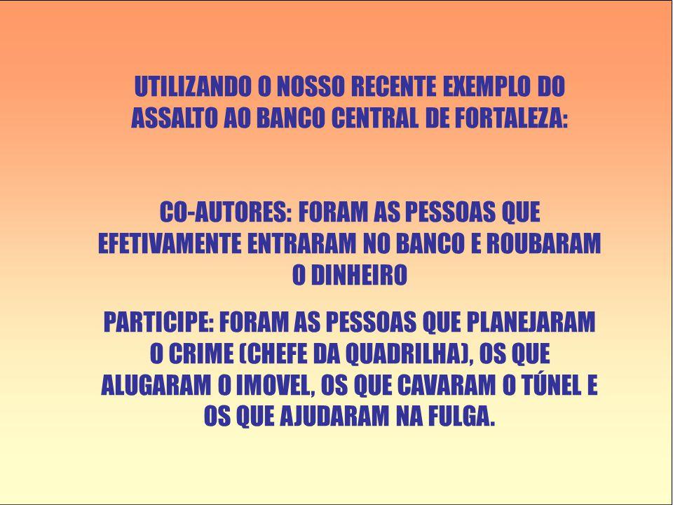 UTILIZANDO O NOSSO RECENTE EXEMPLO DO ASSALTO AO BANCO CENTRAL DE FORTALEZA: CO-AUTORES: FORAM AS PESSOAS QUE EFETIVAMENTE ENTRARAM NO BANCO E ROUBARAM O DINHEIRO PARTICIPE: FORAM AS PESSOAS QUE PLANEJARAM O CRIME (CHEFE DA QUADRILHA), OS QUE ALUGARAM O IMOVEL, OS QUE CAVARAM O TÚNEL E OS QUE AJUDARAM NA FULGA.