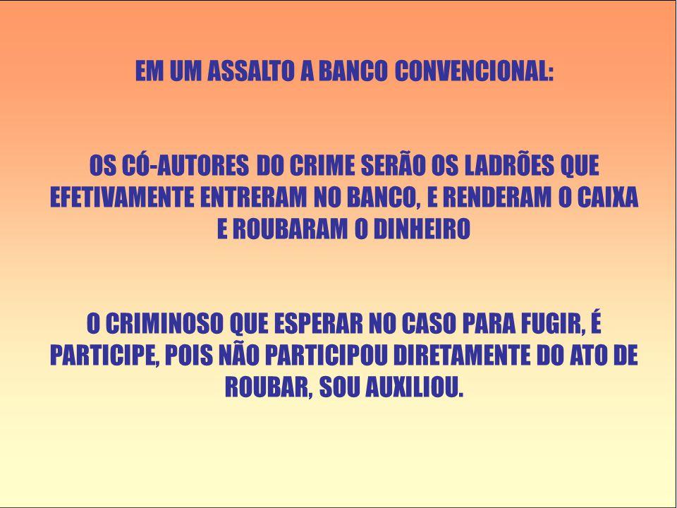 EM UM ASSALTO A BANCO CONVENCIONAL: OS CÓ-AUTORES DO CRIME SERÃO OS LADRÕES QUE EFETIVAMENTE ENTRERAM NO BANCO, E RENDERAM O CAIXA E ROUBARAM O DINHEIRO O CRIMINOSO QUE ESPERAR NO CASO PARA FUGIR, É PARTICIPE, POIS NÃO PARTICIPOU DIRETAMENTE DO ATO DE ROUBAR, SOU AUXILIOU.
