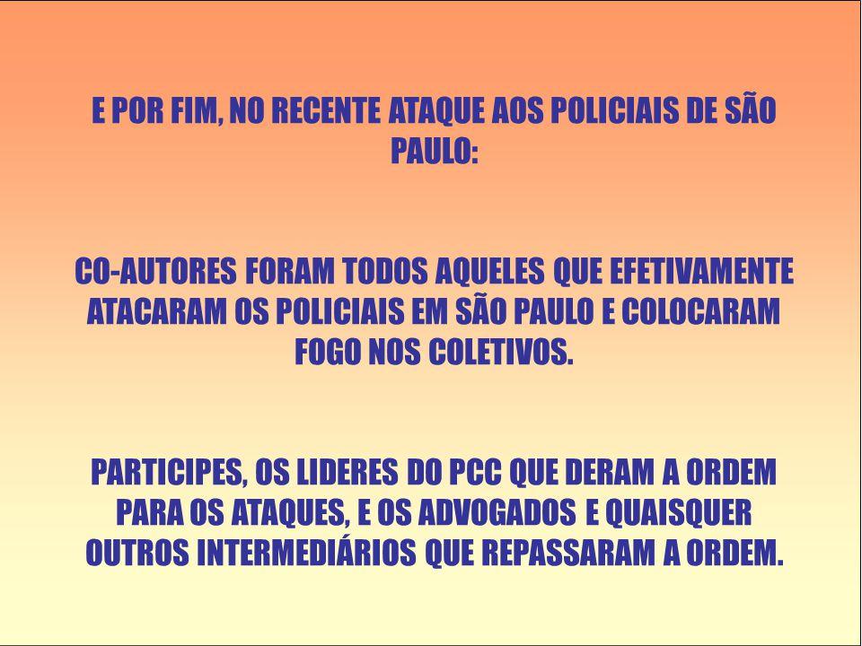 E POR FIM, NO RECENTE ATAQUE AOS POLICIAIS DE SÃO PAULO: CO-AUTORES FORAM TODOS AQUELES QUE EFETIVAMENTE ATACARAM OS POLICIAIS EM SÃO PAULO E COLOCARA