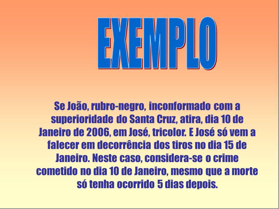 Se João, rubro-negro, inconformado com a superioridade do Santa Cruz, atira, dia 10 de Janeiro de 2006, em José, tricolor. E José só vem a falecer em