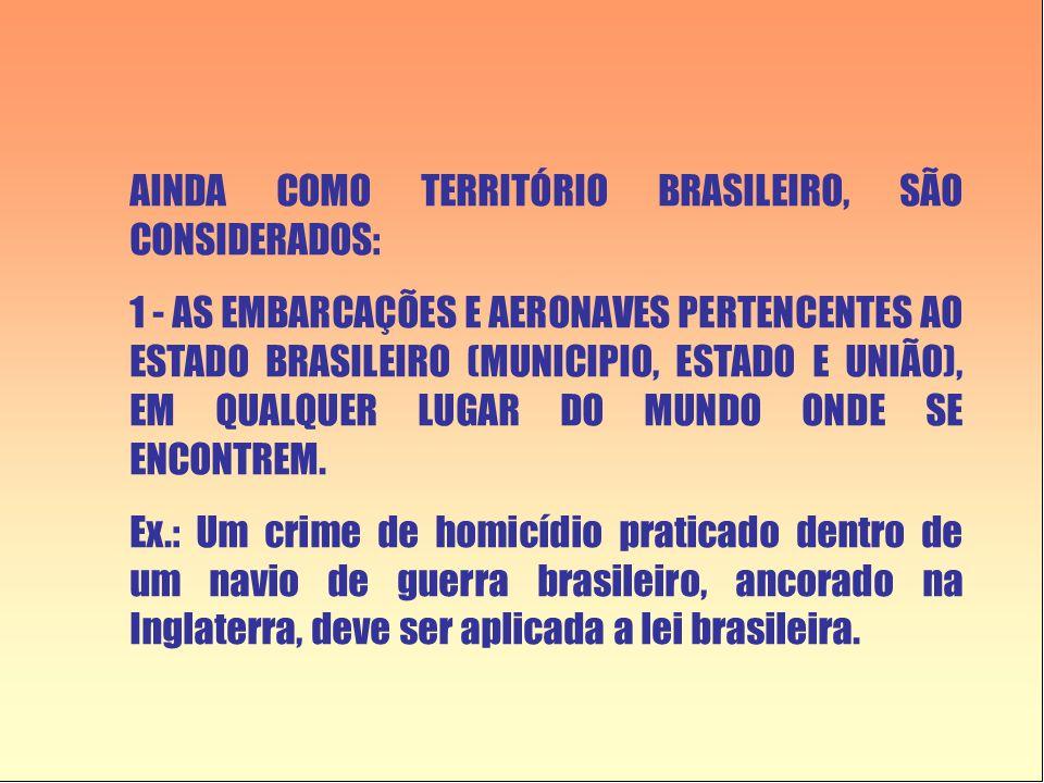 AINDA COMO TERRITÓRIO BRASILEIRO, SÃO CONSIDERADOS: 1 - AS EMBARCAÇÕES E AERONAVES PERTENCENTES AO ESTADO BRASILEIRO (MUNICIPIO, ESTADO E UNIÃO), EM QUALQUER LUGAR DO MUNDO ONDE SE ENCONTREM.