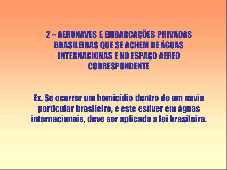 2 – AERONAVES E EMBARCAÇÕES PRIVADAS BRASILEIRAS QUE SE ACHEM DE ÁGUAS INTERNACIONAS E NO ESPAÇO AEREO CORRESPONDENTE Ex. Se ocorrer um homicídio dent
