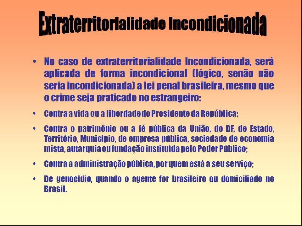 •No caso de extraterritorialidade Incondicionada, será aplicada de forma incondicional (lógico, senão não seria incondicionada) a lei penal brasileira