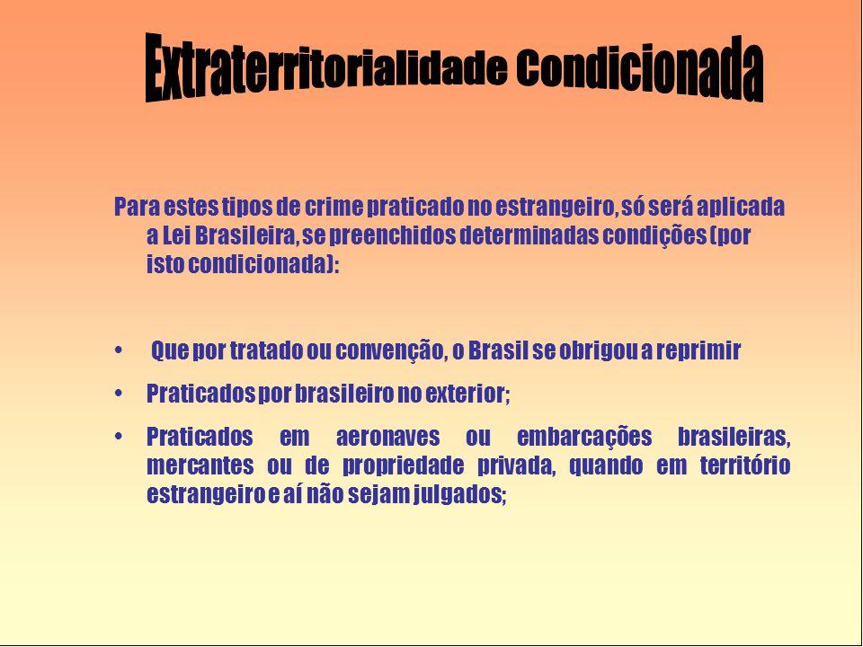 Para estes tipos de crime praticado no estrangeiro, só será aplicada a Lei Brasileira, se preenchidos determinadas condições (por isto condicionada):