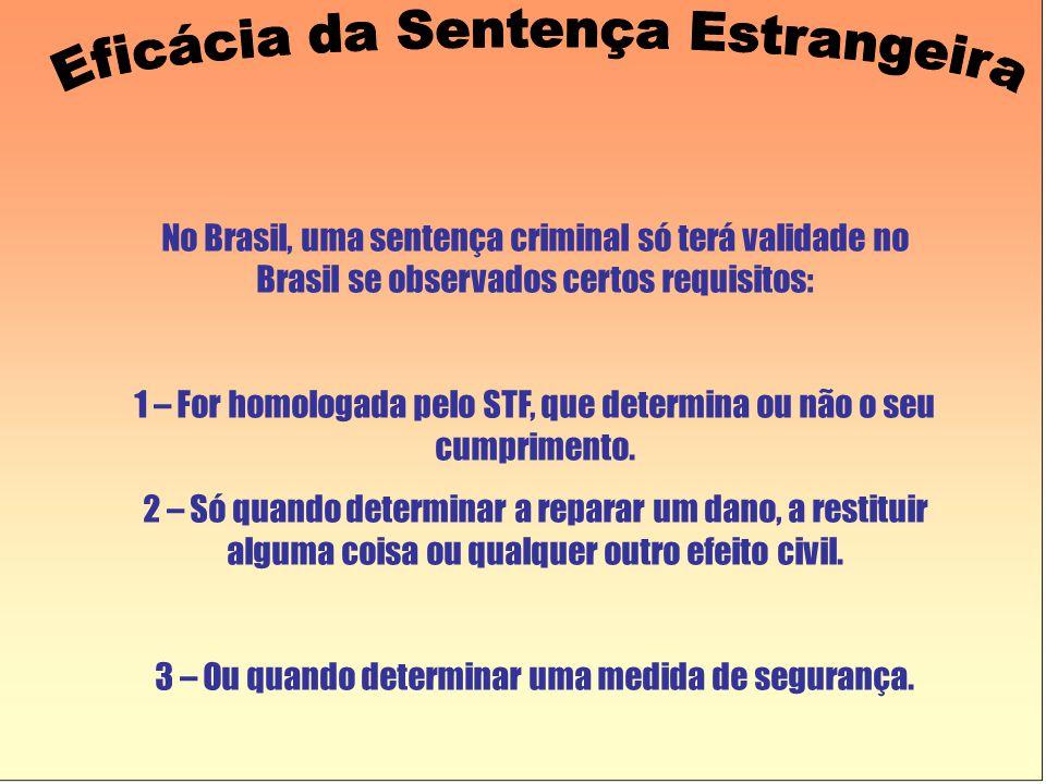 No Brasil, uma sentença criminal só terá validade no Brasil se observados certos requisitos: 1 – For homologada pelo STF, que determina ou não o seu cumprimento.