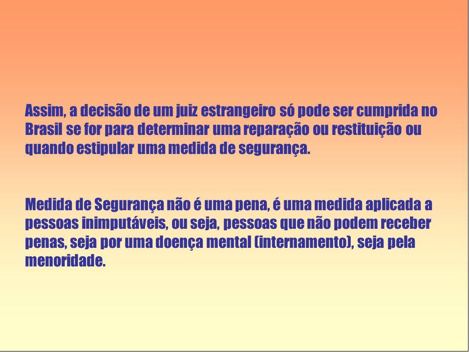 Assim, a decisão de um juiz estrangeiro só pode ser cumprida no Brasil se for para determinar uma reparação ou restituição ou quando estipular uma med