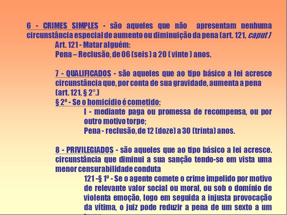 6 - CRIMES SIMPLES - são aqueles que não apresentam nenhuma circunstância especial de aumento ou diminuição da pena (art. 121, caput ) Art. 121 - Mata