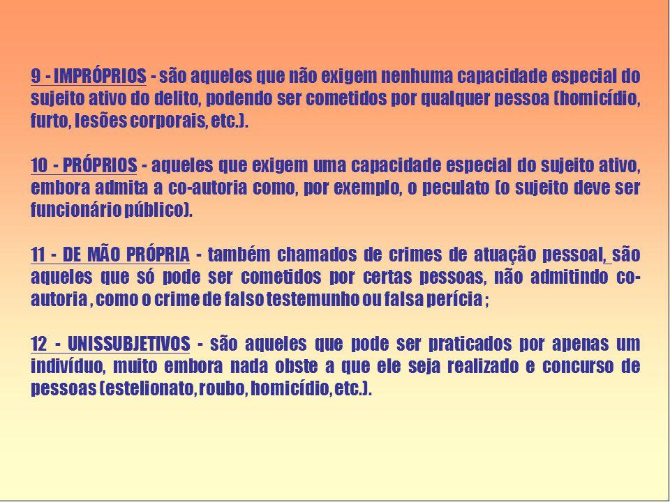 9 - IMPRÓPRIOS - são aqueles que não exigem nenhuma capacidade especial do sujeito ativo do delito, podendo ser cometidos por qualquer pessoa (homicídio, furto, lesões corporais, etc.).