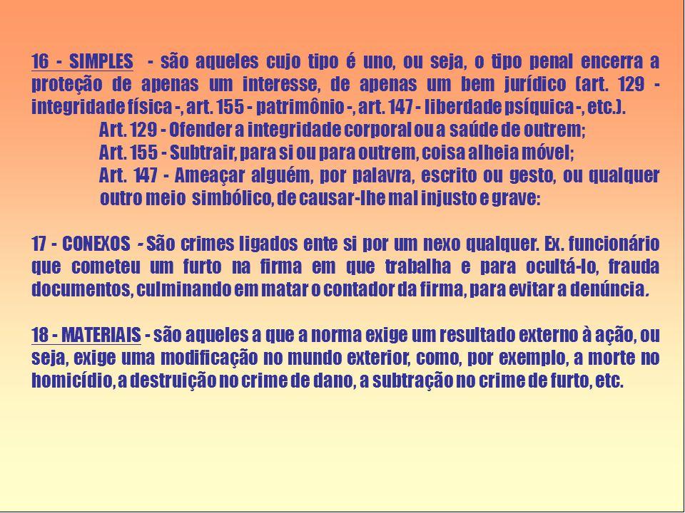 16 - SIMPLES - são aqueles cujo tipo é uno, ou seja, o tipo penal encerra a proteção de apenas um interesse, de apenas um bem jurídico (art. 129 - int