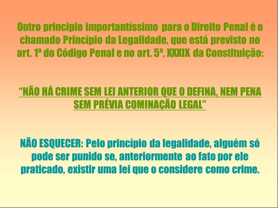 Outro principio importantíssimo para o Direito Penal é o chamado Princípio da Legalidade, que está previsto no art. 1º do Código Penal e no art. 5º, X