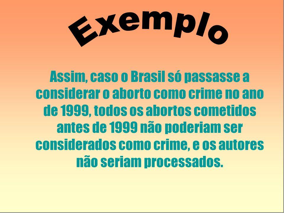 Assim, caso o Brasil só passasse a considerar o aborto como crime no ano de 1999, todos os abortos cometidos antes de 1999 não poderiam ser considerados como crime, e os autores não seriam processados.