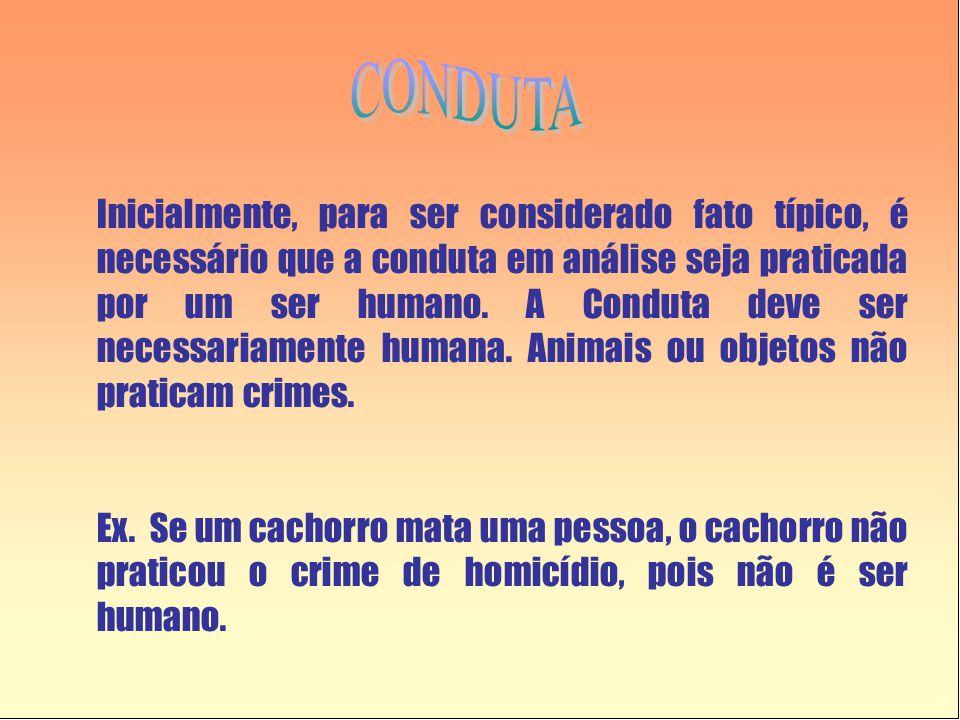 Inicialmente, para ser considerado fato típico, é necessário que a conduta em análise seja praticada por um ser humano. A Conduta deve ser necessariam