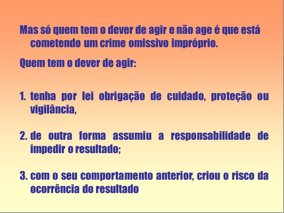 Mas só quem tem o dever de agir e não age é que está cometendo um crime omissivo impróprio. Quem tem o dever de agir: 1.tenha por lei obrigação de cui