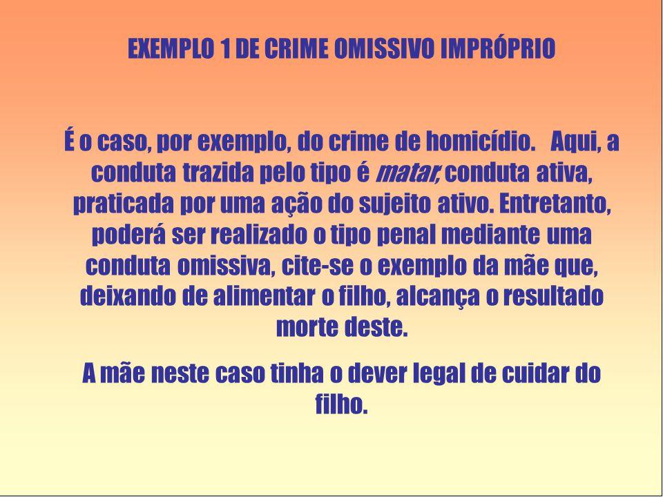 EXEMPLO 1 DE CRIME OMISSIVO IMPRÓPRIO É o caso, por exemplo, do crime de homicídio. Aqui, a conduta trazida pelo tipo é matar, conduta ativa, praticad