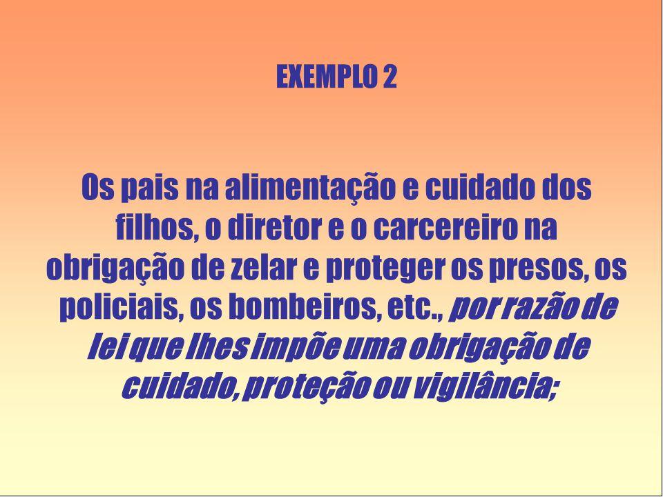 EXEMPLO 2 Os pais na alimentação e cuidado dos filhos, o diretor e o carcereiro na obrigação de zelar e proteger os presos, os policiais, os bombeiros, etc., por razão de lei que lhes impõe uma obrigação de cuidado, proteção ou vigilância;