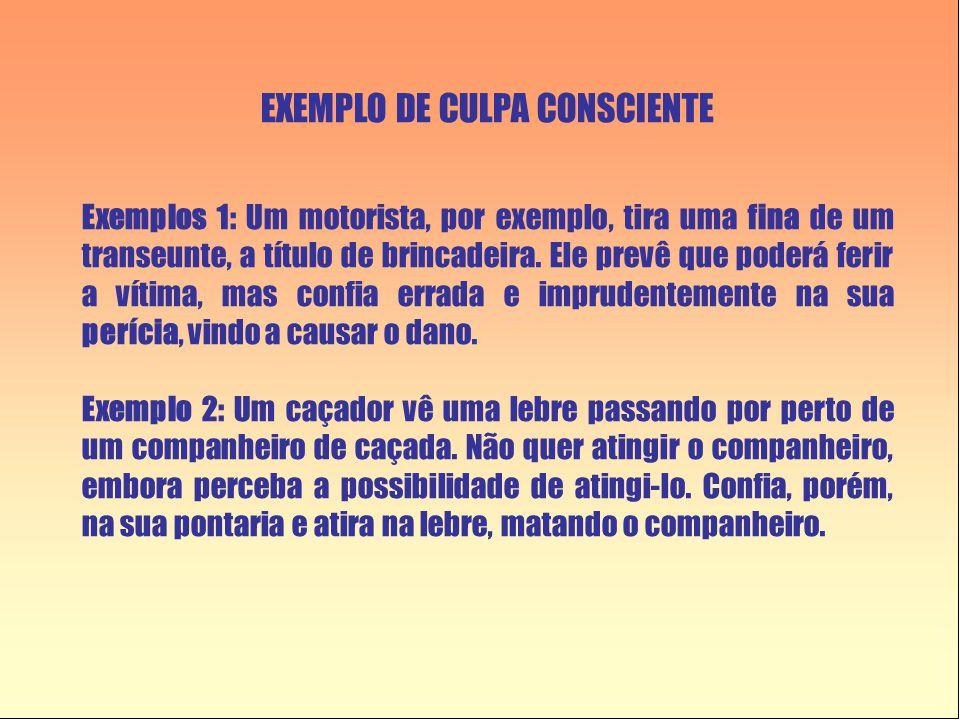 EXEMPLO DE CULPA CONSCIENTE Exemplos 1: Um motorista, por exemplo, tira uma fina de um transeunte, a título de brincadeira.
