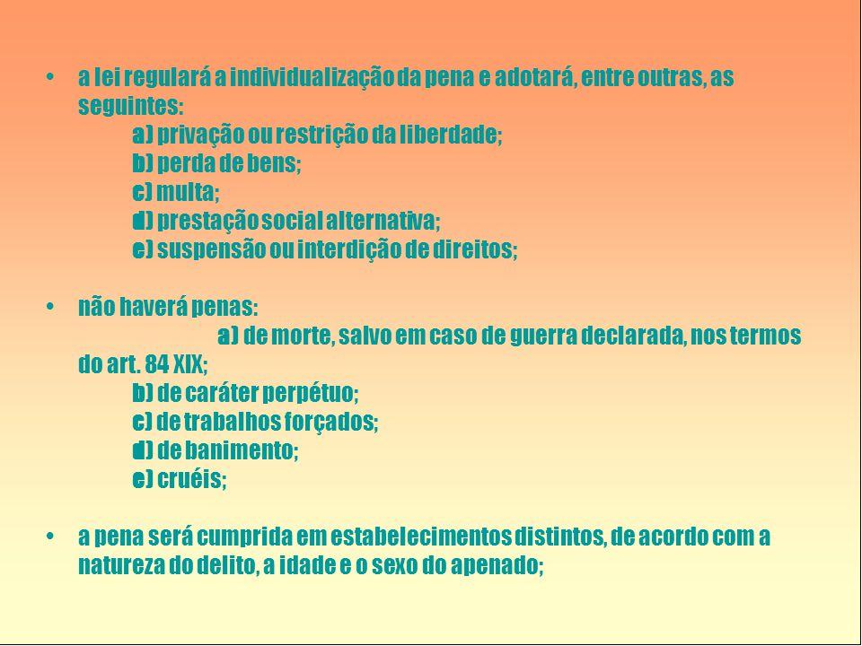 •a lei regulará a individualização da pena e adotará, entre outras, as seguintes: a) privação ou restrição da liberdade; b) perda de bens; c) multa; d