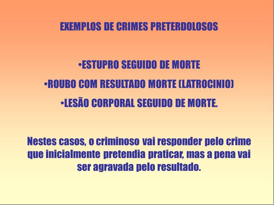 EXEMPLOS DE CRIMES PRETERDOLOSOS •ESTUPRO SEGUIDO DE MORTE •ROUBO COM RESULTADO MORTE (LATROCINIO) •LESÃO CORPORAL SEGUIDO DE MORTE. Nestes casos, o c