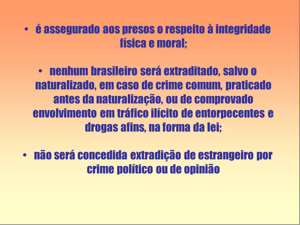 •é assegurado aos presos o respeito à integridade física e moral; •nenhum brasileiro será extraditado, salvo o naturalizado, em caso de crime comum, p