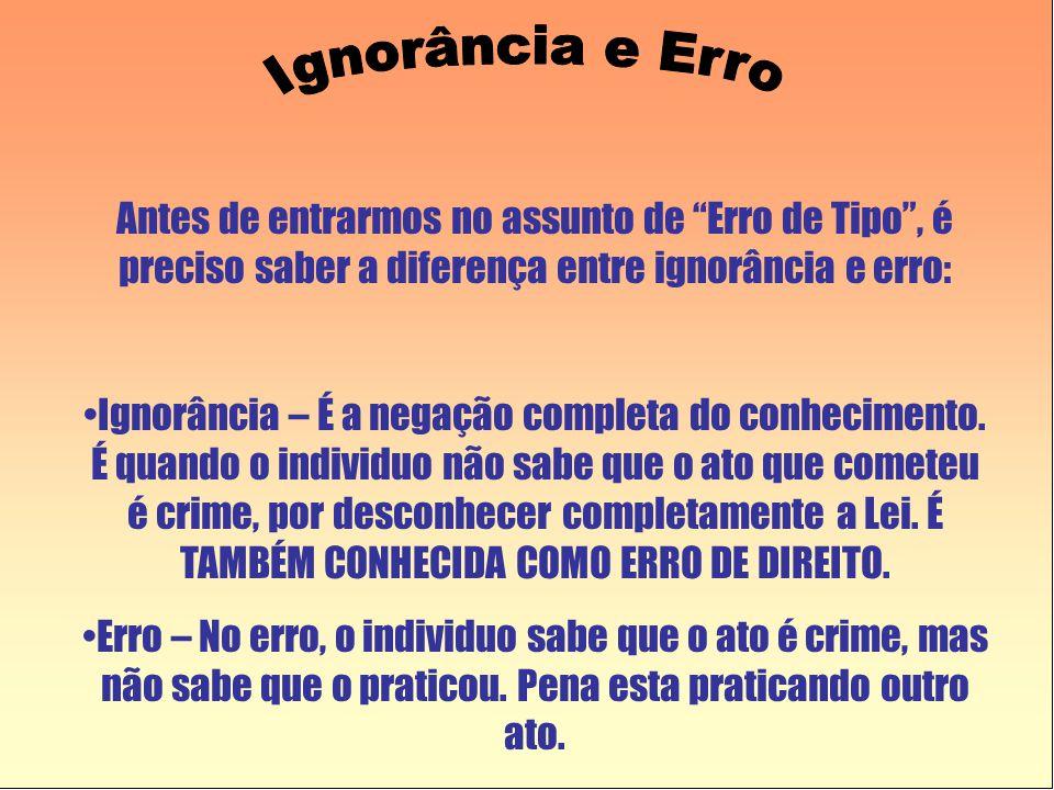 Antes de entrarmos no assunto de Erro de Tipo , é preciso saber a diferença entre ignorância e erro: •Ignorância – É a negação completa do conhecimento.