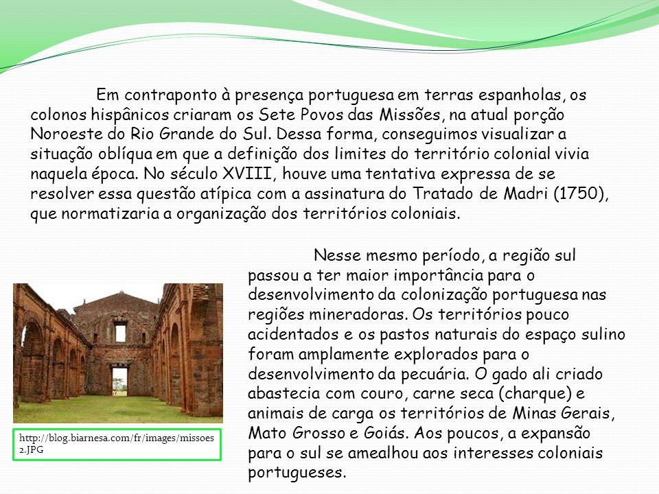 http://blog.biarnesa.com/fr/images/missoes 2.JPG Em contraponto à presença portuguesa em terras espanholas, os colonos hispânicos criaram os Sete Povos das Missões, na atual porção Noroeste do Rio Grande do Sul.