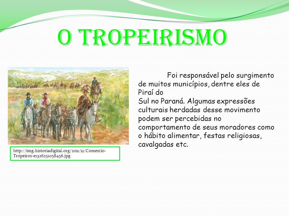 O tropeirismo http://img.historiadigital.org/2011/12/Comercio- Tropeiros-e1326251058456.jpg Foi responsável pelo surgimento de muitos municípios, dentre eles de Piraí do Sul no Paraná.