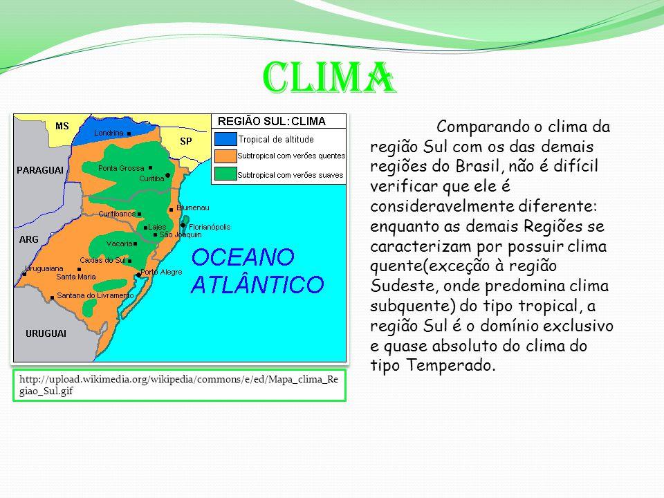 Clima http://upload.wikimedia.org/wikipedia/commons/e/ed/Mapa_clima_Re giao_Sul.gif Comparando o clima da região Sul com os das demais regiões do Brasil, não é difícil verificar que ele é consideravelmente diferente: enquanto as demais Regiões se caracterizam por possuir clima quente(exceção à região Sudeste, onde predomina clima subquente) do tipo tropical, a região Sul é o domínio exclusivo e quase absoluto do clima do tipo Temperado.