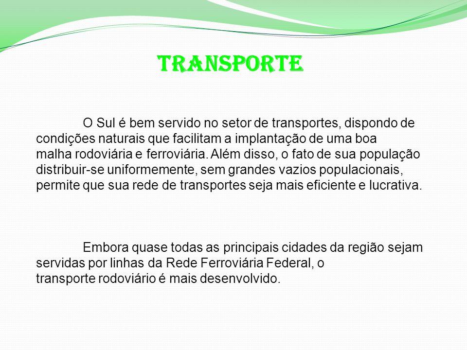 TRANSPORTE O Sul é bem servido no setor de transportes, dispondo de condições naturais que facilitam a implantação de uma boa malha rodoviária e ferroviária.