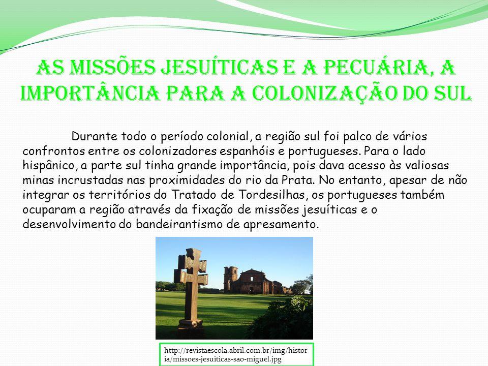 As missões jesuíticas e a pecuária, a importância para a colonização do Sul Durante todo o período colonial, a região sul foi palco de vários confrontos entre os colonizadores espanhóis e portugueses.