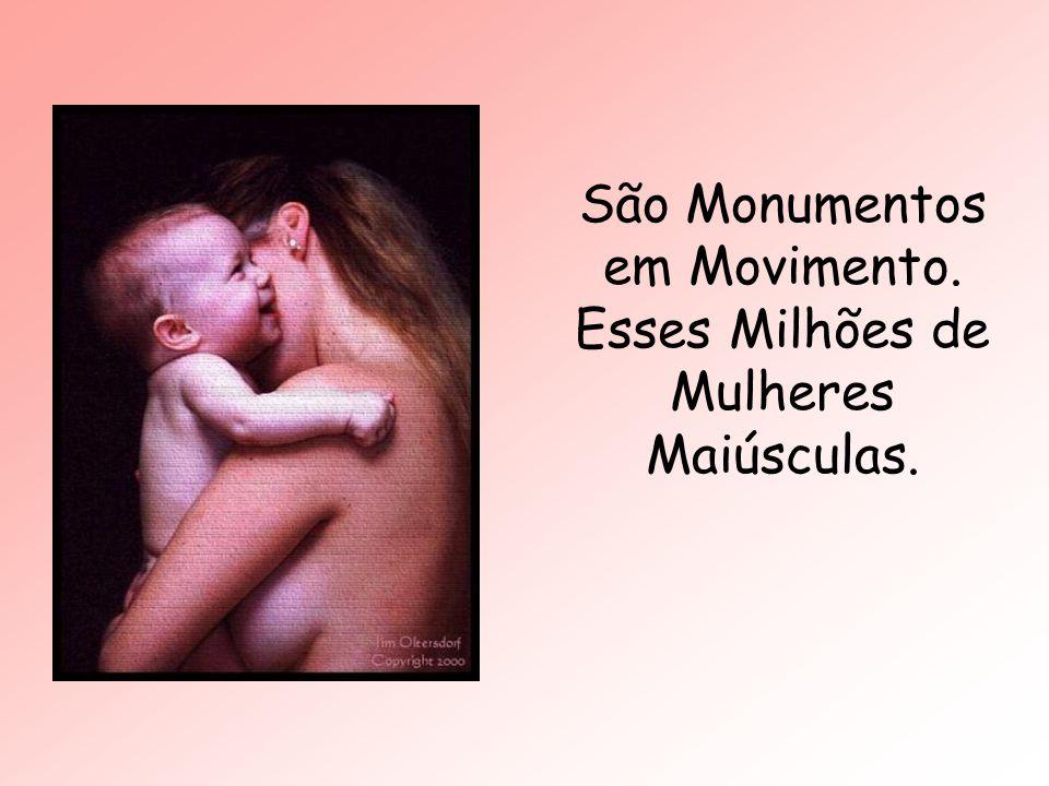 São Monumentos em Movimento. Esses Milhões de Mulheres Maiúsculas.
